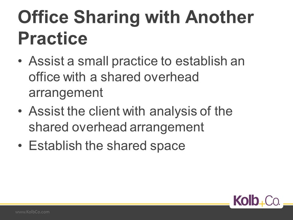 www.KolbCo.com Office Sharing with Another Practice Assist a small practice to establish an office with a shared overhead arrangement Assist the client with analysis of the shared overhead arrangement Establish the shared space