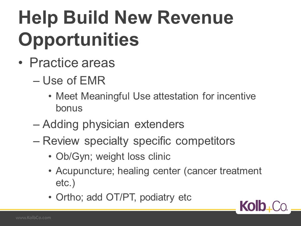 www.KolbCo.com Help Build New Revenue Opportunities Practice areas –Use of EMR Meet Meaningful Use attestation for incentive bonus –Adding physician extenders –Review specialty specific competitors Ob/Gyn; weight loss clinic Acupuncture; healing center (cancer treatment etc.) Ortho; add OT/PT, podiatry etc