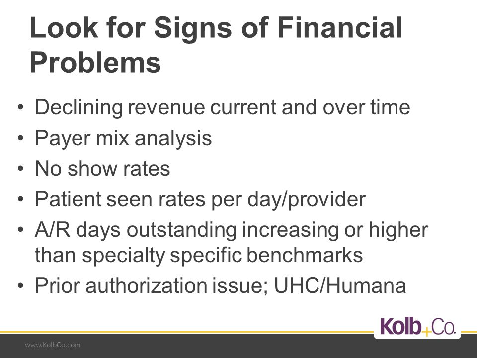 www.KolbCo.com Look for Signs of Financial Problems Declining revenue current and over time Payer mix analysis No show rates Patient seen rates per day/provider A/R days outstanding increasing or higher than specialty specific benchmarks Prior authorization issue; UHC/Humana