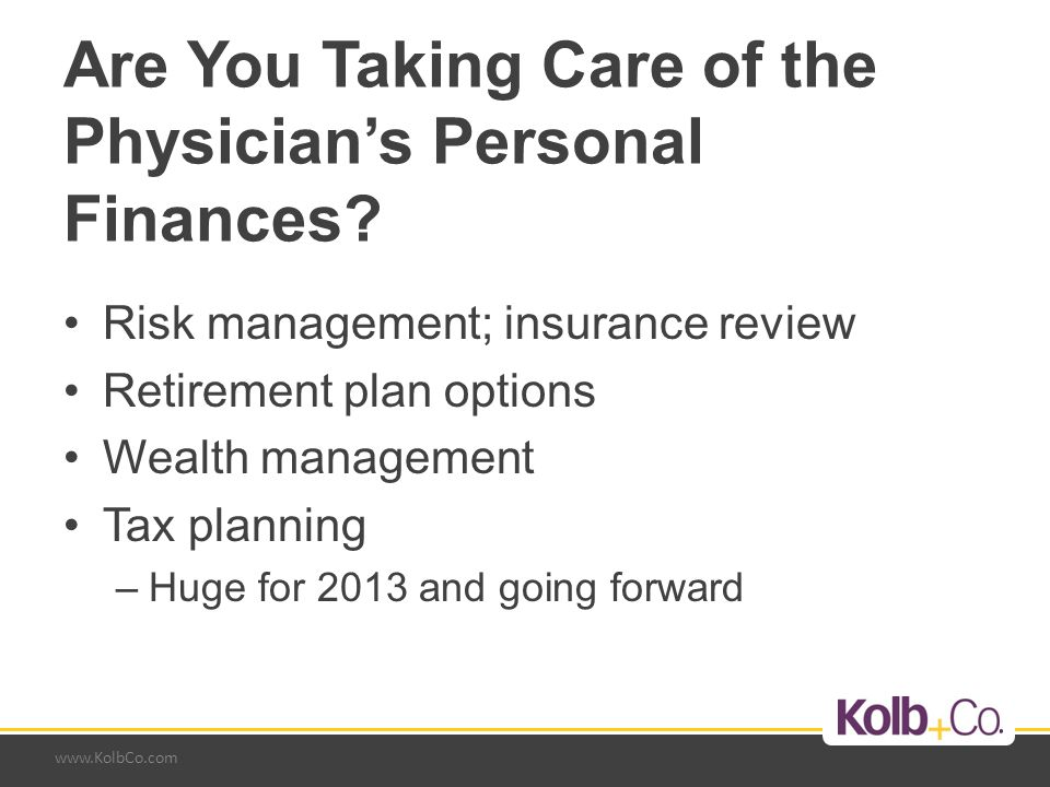 www.KolbCo.com Are You Taking Care of the Physician's Personal Finances? Risk management; insurance review Retirement plan options Wealth management T