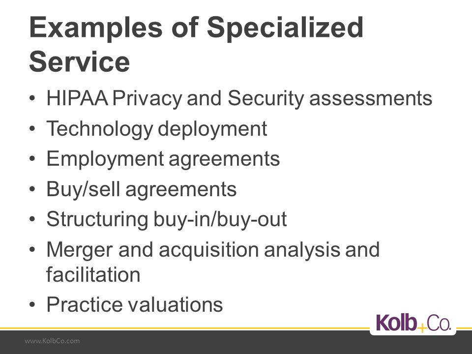 www.KolbCo.com Examples of Specialized Service HIPAA Privacy and Security assessments Technology deployment Employment agreements Buy/sell agreements Structuring buy-in/buy-out Merger and acquisition analysis and facilitation Practice valuations