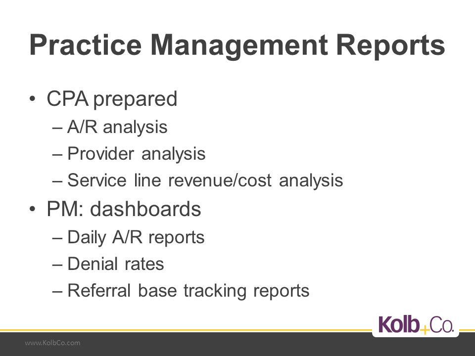 www.KolbCo.com Practice Management Reports CPA prepared –A/R analysis –Provider analysis –Service line revenue/cost analysis PM: dashboards –Daily A/R reports –Denial rates –Referral base tracking reports