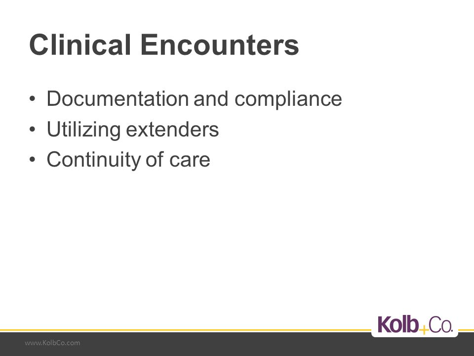 www.KolbCo.com Clinical Encounters Documentation and compliance Utilizing extenders Continuity of care