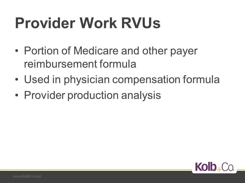 www.KolbCo.com Provider Work RVUs Portion of Medicare and other payer reimbursement formula Used in physician compensation formula Provider production analysis