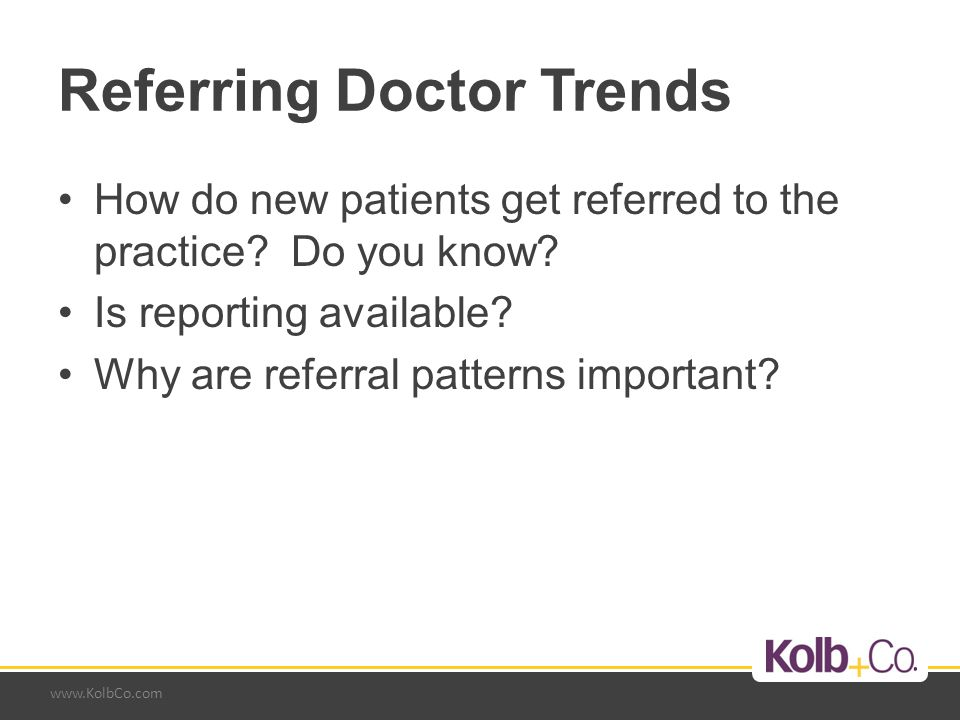 www.KolbCo.com Referring Doctor Trends How do new patients get referred to the practice.