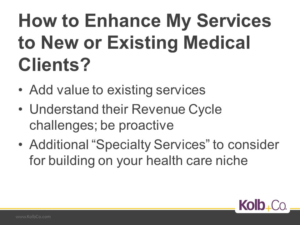 www.KolbCo.com Current Services Change Management –2012-2013 substantial changes occurring in health care SGR - Potential Medicare reduction in reimbursement rates again for 2013 –How will practices be able to absorb a 30% reduction in Medicare reimbursement.