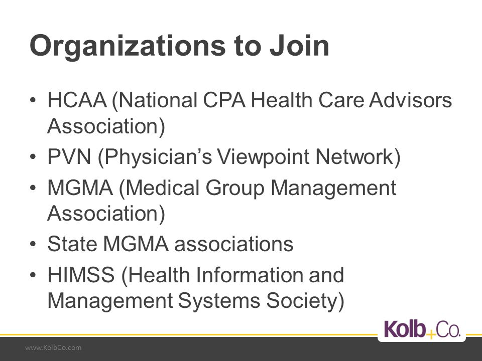 www.KolbCo.com Organizations to Join HCAA (National CPA Health Care Advisors Association) PVN (Physician's Viewpoint Network) MGMA (Medical Group Management Association) State MGMA associations HIMSS (Health Information and Management Systems Society)