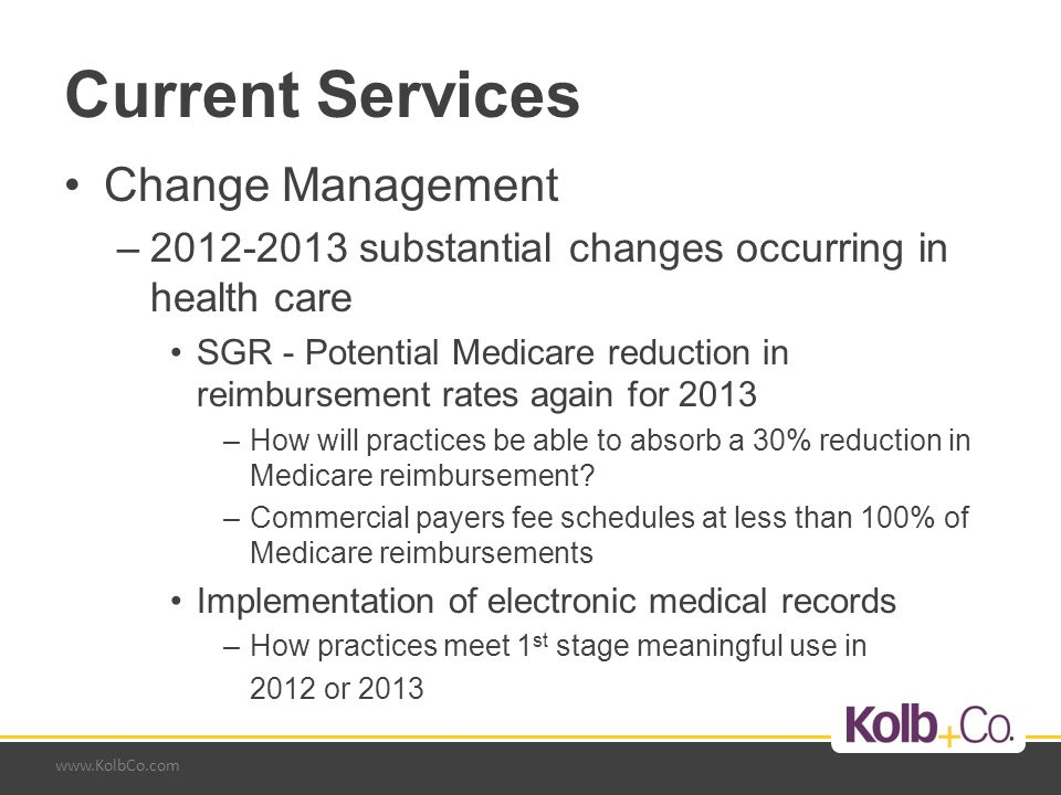 www.KolbCo.com Current Services Change Management –Health care consolidation choices –Requires in-depth knowledge Of the organization Of the health care industry Of the medical practice model –Knowledge-base to work through changes in critical parts of a practice