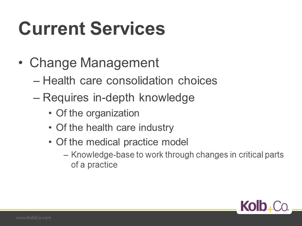 www.KolbCo.com Merging Medical Practices Reasons –Overhead cost reductions Eliminate duplication of services and site costs Gain multiple service discounts (malpractice insurance etc.) –Issues Site(s) maintain or eliminate Governance Personnel reduction Production and profit distribution formulas