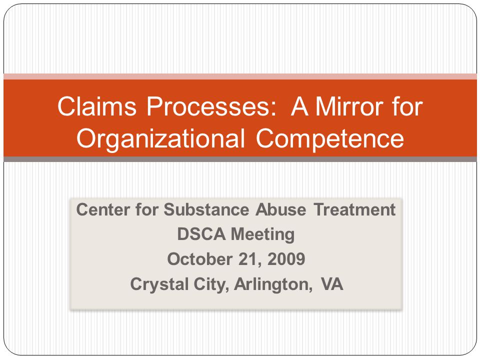 Center for Substance Abuse Treatment DSCA Meeting October 21, 2009 Crystal City, Arlington, VA Center for Substance Abuse Treatment DSCA Meeting October 21, 2009 Crystal City, Arlington, VA Claims Processes: A Mirror for Organizational Competence