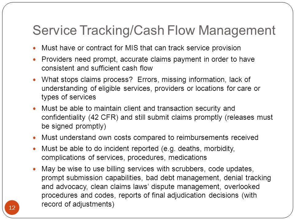 Service Tracking/Cash Flow Management 12 Must have or contract for MIS that can track service provision Providers need prompt, accurate claims payment in order to have consistent and sufficient cash flow What stops claims process.