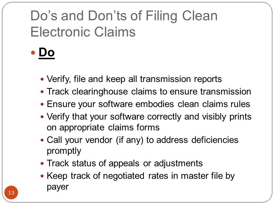Do's and Don'ts of Filing Clean Electronic Claims 13 Do Verify, file and keep all transmission reports Track clearinghouse claims to ensure transmission Ensure your software embodies clean claims rules Verify that your software correctly and visibly prints on appropriate claims forms Call your vendor (if any) to address deficiencies promptly Track status of appeals or adjustments Keep track of negotiated rates in master file by payer