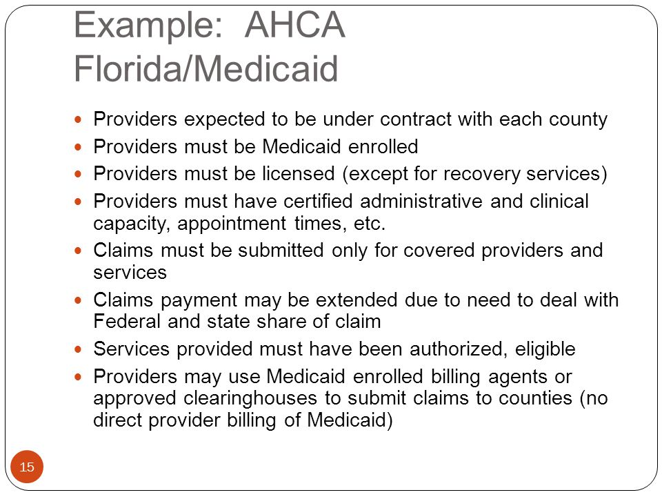 Example: AHCA Florida/Medicaid 15 Providers expected to be under contract with each county Providers must be Medicaid enrolled Providers must be licensed (except for recovery services) Providers must have certified administrative and clinical capacity, appointment times, etc.