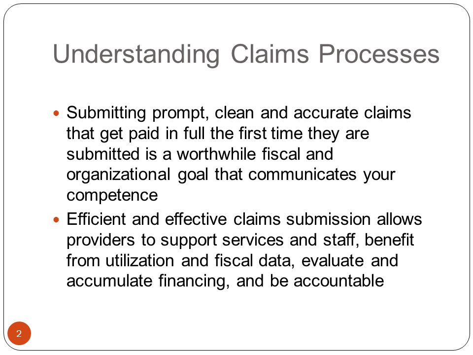 Understanding Claims Processes 2 Submitting prompt, clean and accurate claims that get paid in full the first time they are submitted is a worthwhile fiscal and organizational goal that communicates your competence Efficient and effective claims submission allows providers to support services and staff, benefit from utilization and fiscal data, evaluate and accumulate financing, and be accountable