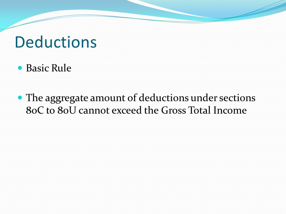 Deductions Basic Rule The aggregate amount of deductions under sections 80C to 80U cannot exceed the Gross Total Income