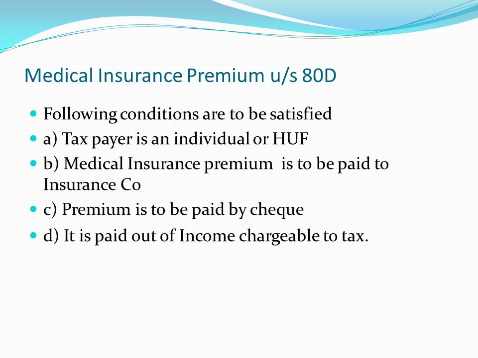 Medical Insurance Premium u/s 80D Following conditions are to be satisfied a) Tax payer is an individual or HUF b) Medical Insurance premium is to be paid to Insurance Co c) Premium is to be paid by cheque d) It is paid out of Income chargeable to tax.