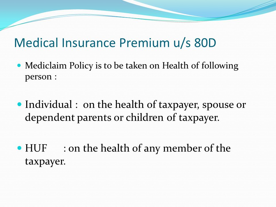 Medical Insurance Premium u/s 80D Mediclaim Policy is to be taken on Health of following person : Individual : on the health of taxpayer, spouse or dependent parents or children of taxpayer.