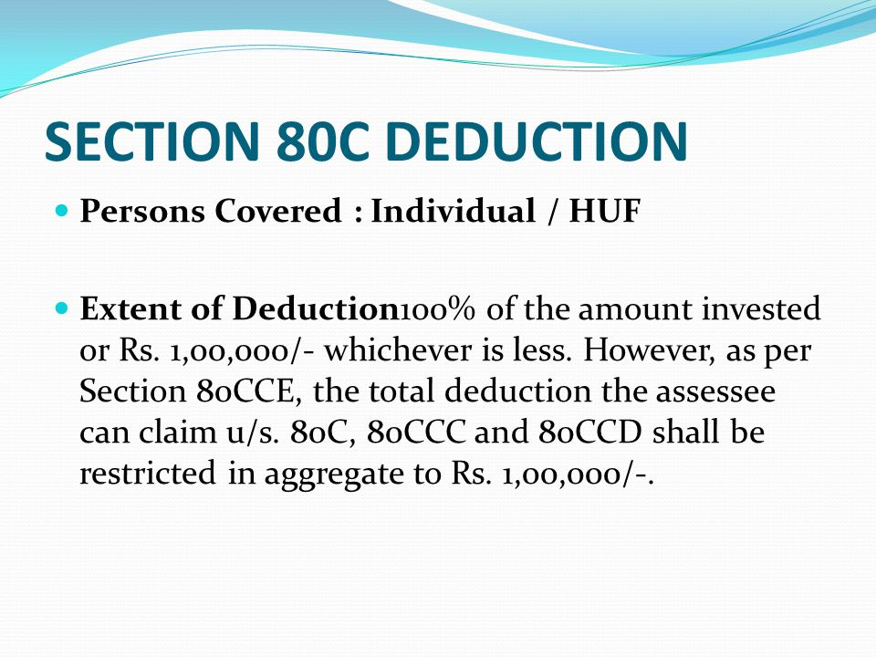 Eligible Amount u/s 80C Any sums paid or deposited by the assessee — 1.As Life Insurance premium to effect or keep in force insurance on life of (a) self, spouse and any child in case of individual and (b) any member, in case of HUF.