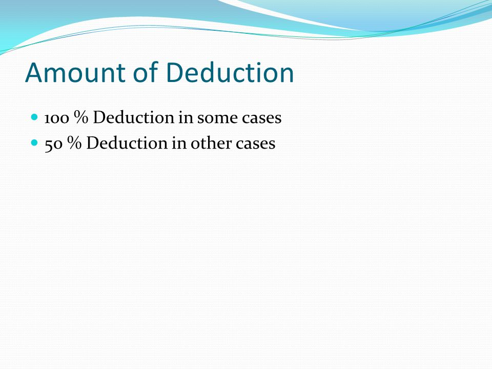 Amount of Deduction 100 % Deduction in some cases 50 % Deduction in other cases