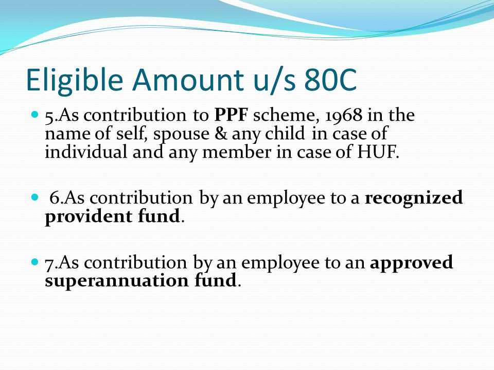 Eligible Amount u/s 80C 5.As contribution to PPF scheme, 1968 in the name of self, spouse & any child in case of individual and any member in case of HUF.