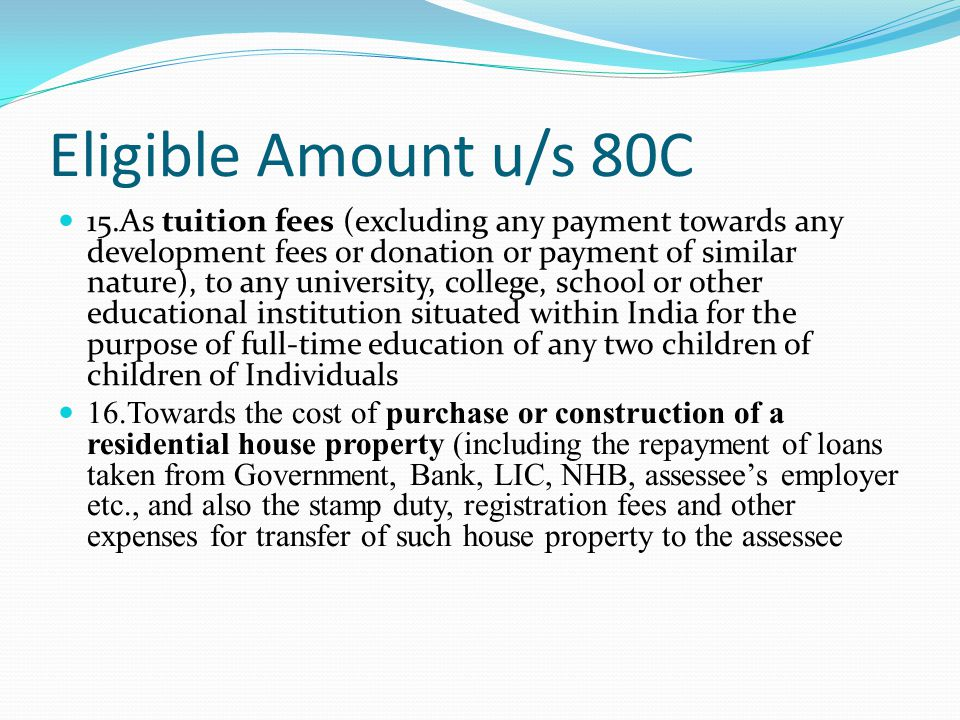 Eligible Amount u/s 80C 15.As tuition fees (excluding any payment towards any development fees or donation or payment of similar nature), to any university, college, school or other educational institution situated within India for the purpose of full-time education of any two children of children of Individuals 16.Towards the cost of purchase or construction of a residential house property (including the repayment of loans taken from Government, Bank, LIC, NHB, assessee's employer etc., and also the stamp duty, registration fees and other expenses for transfer of such house property to the assessee