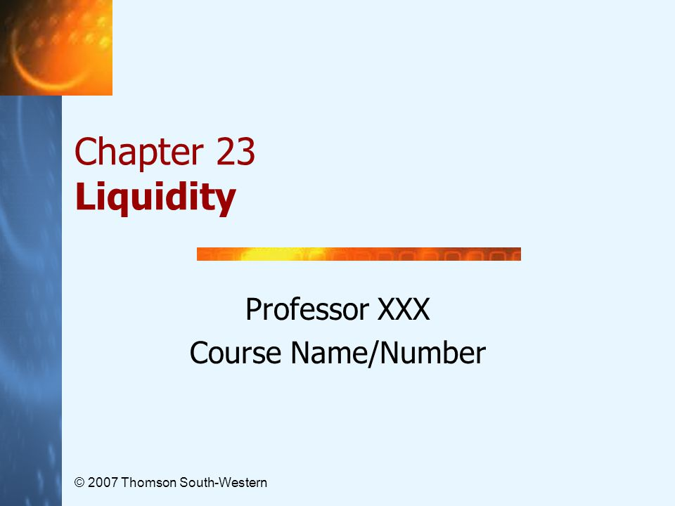© 2007 Thomson South-Western Chapter 23 Liquidity Professor XXX Course Name/Number