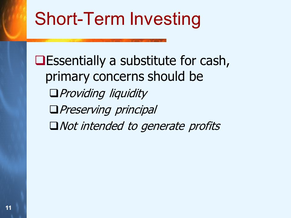 11 Short-Term Investing  Essentially a substitute for cash, primary concerns should be  Providing liquidity  Preserving principal  Not intended to generate profits