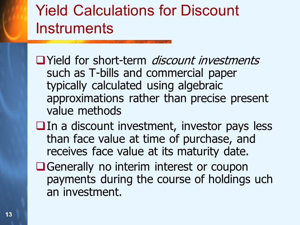 13 Yield Calculations for Discount Instruments  Yield for short-term discount investments such as T-bills and commercial paper typically calculated using algebraic approximations rather than precise present value methods  In a discount investment, investor pays less than face value at time of purchase, and receives face value at its maturity date.