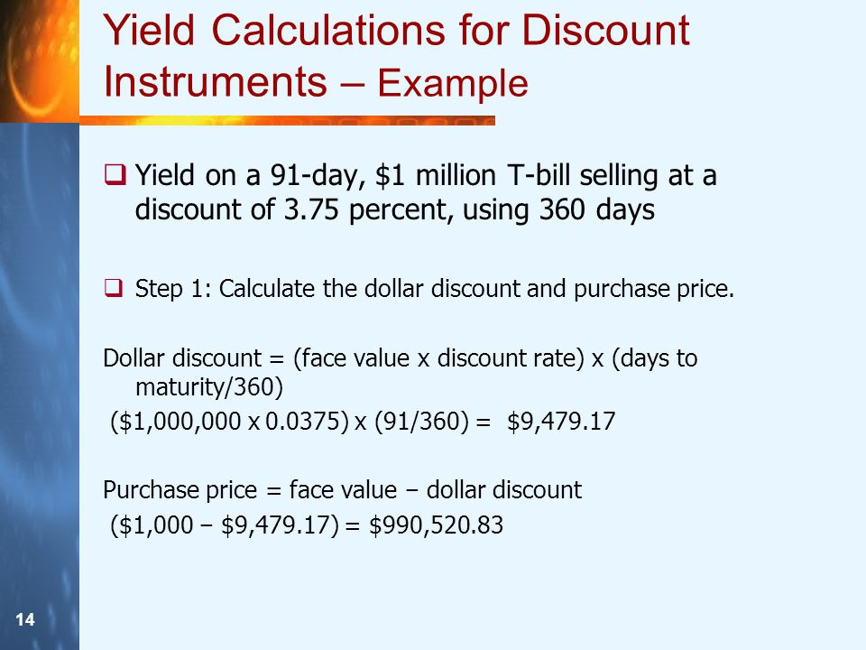 14 Yield Calculations for Discount Instruments – Example  Yield on a 91-day, $1 million T-bill selling at a discount of 3.75 percent, using 360 days  Step 1: Calculate the dollar discount and purchase price.