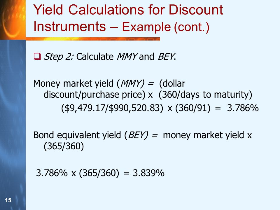 15 Yield Calculations for Discount Instruments – Example (cont.)  Step 2: Calculate MMY and BEY.