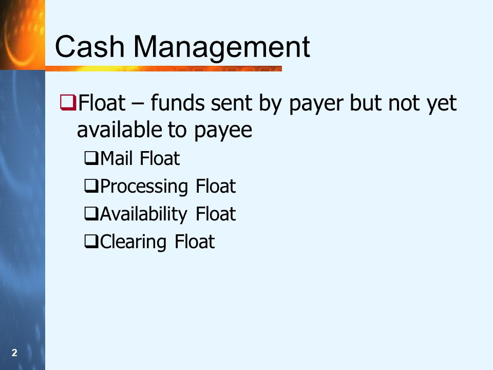 2 Cash Management  Float – funds sent by payer but not yet available to payee  Mail Float  Processing Float  Availability Float  Clearing Float
