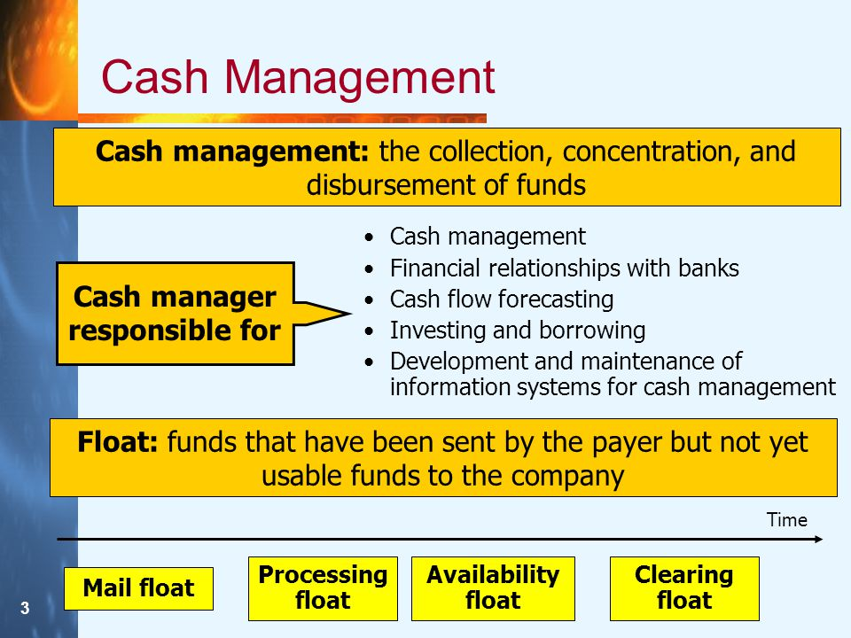 3 Cash Management Cash management: the collection, concentration, and disbursement of funds Cash manager responsible for Cash management Financial relationships with banks Cash flow forecasting Investing and borrowing Development and maintenance of information systems for cash management Float: funds that have been sent by the payer but not yet usable funds to the company Mail float Processing float Availability float Clearing float Time