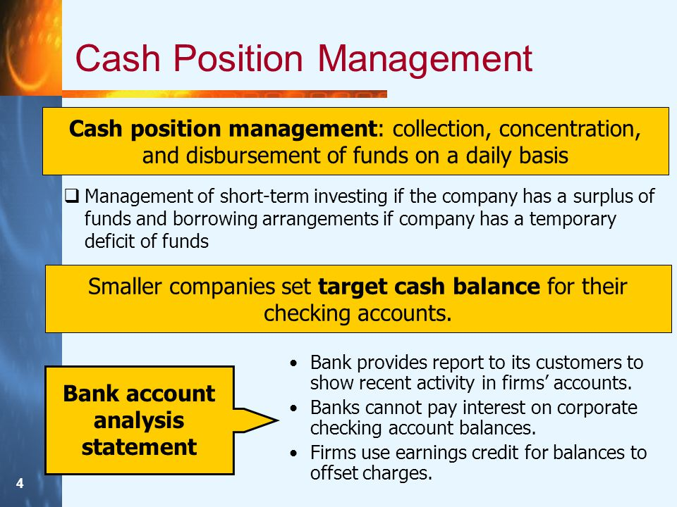 4 Cash Position Management Cash position management: collection, concentration, and disbursement of funds on a daily basis Smaller companies set target cash balance for their checking accounts.