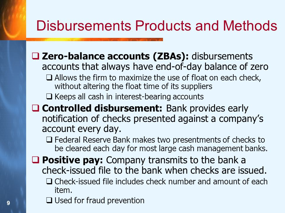 9 Disbursements Products and Methods  Zero-balance accounts (ZBAs): disbursements accounts that always have end-of-day balance of zero  Allows the f