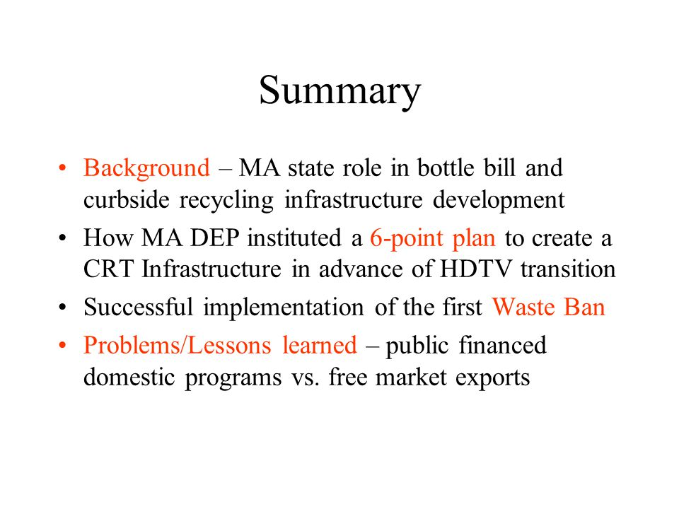 Summary Background – MA state role in bottle bill and curbside recycling infrastructure development How MA DEP instituted a 6-point plan to create a CRT Infrastructure in advance of HDTV transition Successful implementation of the first Waste Ban Problems/Lessons learned – public financed domestic programs vs.