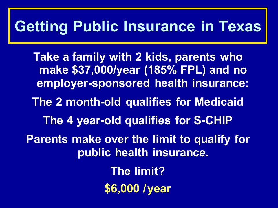 Getting Public Insurance in Texas Take a family with 2 kids, parents who make $37,000/year (185% FPL) and no employer-sponsored health insurance: The 2 month-old qualifies for Medicaid The 4 year-old qualifies for S-CHIP Parents make over the limit to qualify for public health insurance.