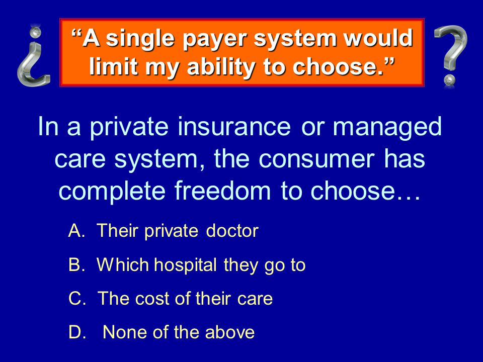 In a private insurance or managed care system, the consumer has complete freedom to choose… A.