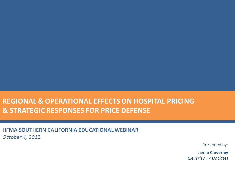 HFMA SOUTHERN CALIFORNIA EDUCATIONAL WEBINAR October 4, 2012 Presented by: Jamie Cleverley Cleverley + Associates REGIONAL & OPERATIONAL EFFECTS ON HOSPITAL PRICING & STRATEGIC RESPONSES FOR PRICE DEFENSE