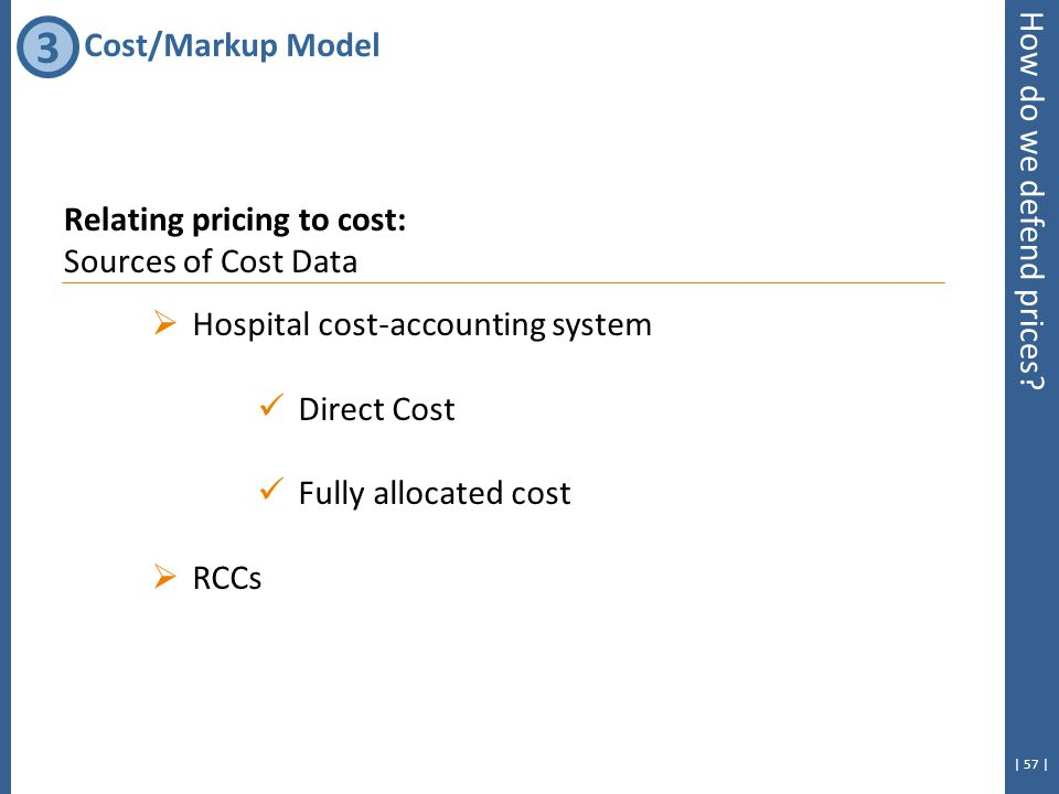 | 57 | Relating pricing to cost: Sources of Cost Data  Hospital cost-accounting system Direct Cost Fully allocated cost  RCCs How do we defend prices.