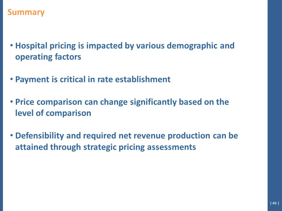 | 66 | Summary Hospital pricing is impacted by various demographic and operating factors Payment is critical in rate establishment Price comparison can change significantly based on the level of comparison Defensibility and required net revenue production can be attained through strategic pricing assessments