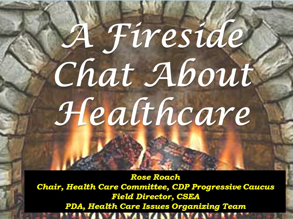 A Fireside Chat About Healthcare Rose Roach Chair, Health Care Committee, CDP Progressive Caucus Field Director, CSEA PDA, Health Care Issues Organizing Team