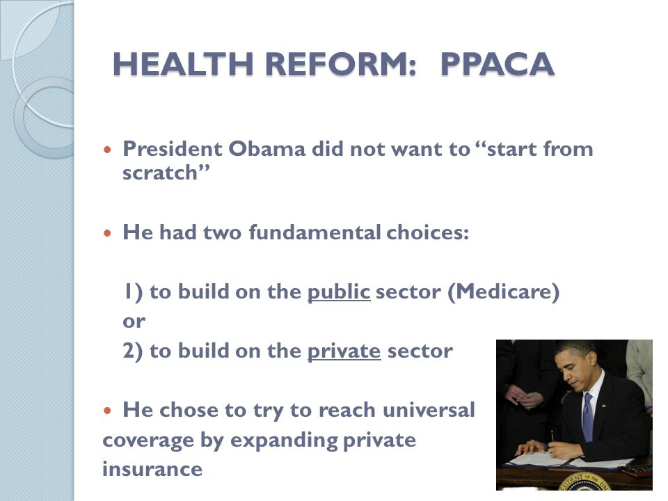 HEALTH REFORM: PPACA President Obama did not want to start from scratch He had two fundamental choices: 1) to build on the public sector (Medicare) or 2) to build on the private sector He chose to try to reach universal coverage by expanding private insurance