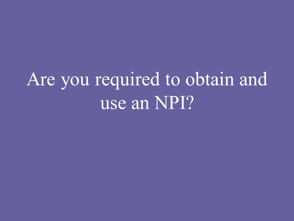 Are you required to obtain and use an NPI?