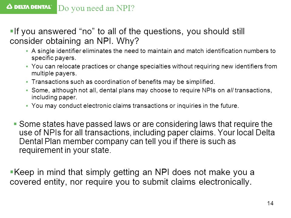 "14  If you answered ""no"" to all of the questions, you should still consider obtaining an NPI. Why?  A single identifier eliminates the need to maint"