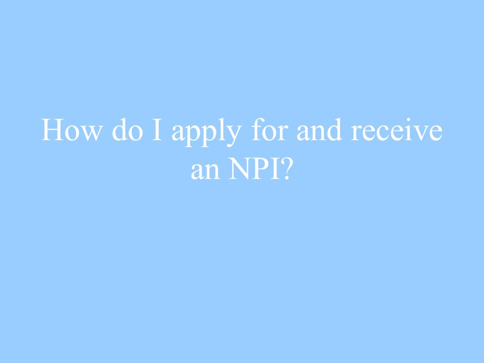 How do I apply for and receive an NPI?