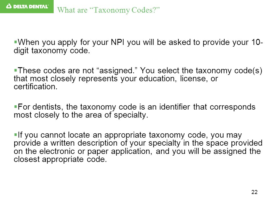 "22 What are ""Taxonomy Codes?""  When you apply for your NPI you will be asked to provide your 10- digit taxonomy code.  These codes are not ""assigned"