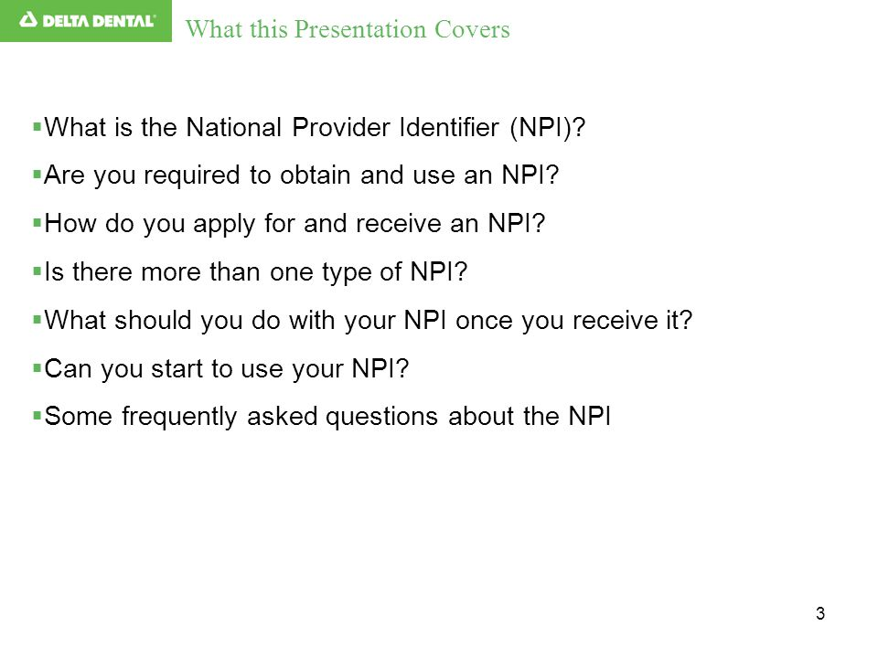 3 What this Presentation Covers  What is the National Provider Identifier (NPI)?  Are you required to obtain and use an NPI?  How do you apply for