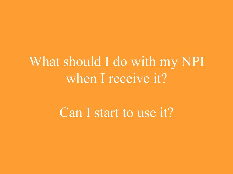 What should I do with my NPI when I receive it? Can I start to use it?