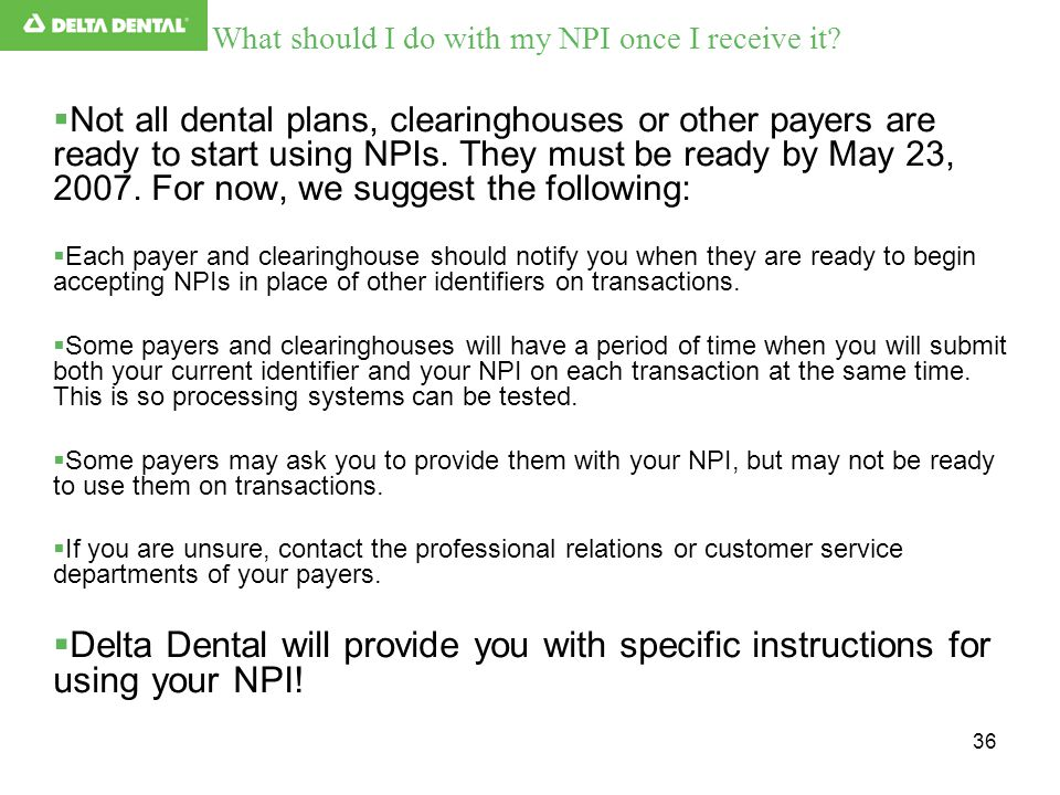 36 What should I do with my NPI once I receive it?  Not all dental plans, clearinghouses or other payers are ready to start using NPIs. They must be