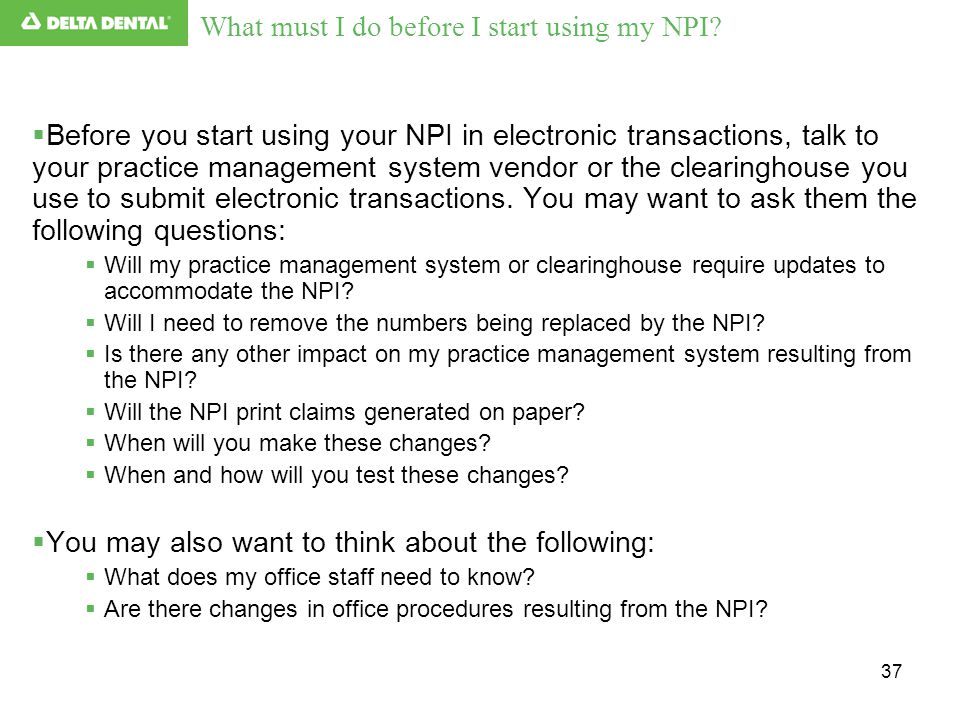 37  Before you start using your NPI in electronic transactions, talk to your practice management system vendor or the clearinghouse you use to submit
